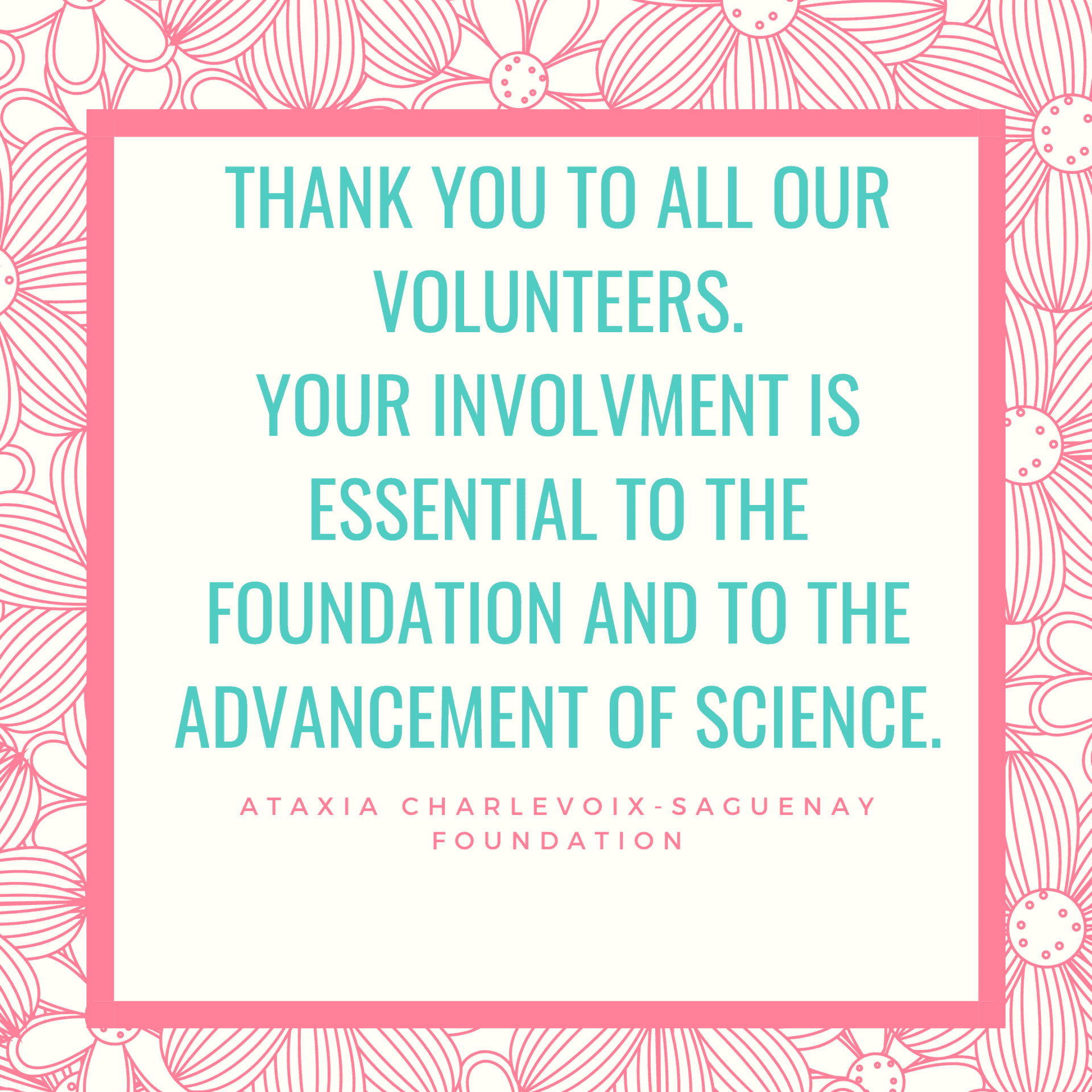 Thank you to all our Volunteers. Your involvement is essential to the Foundation and the advancement of science. Ataxia Charlevoix-Saguenay Foundation